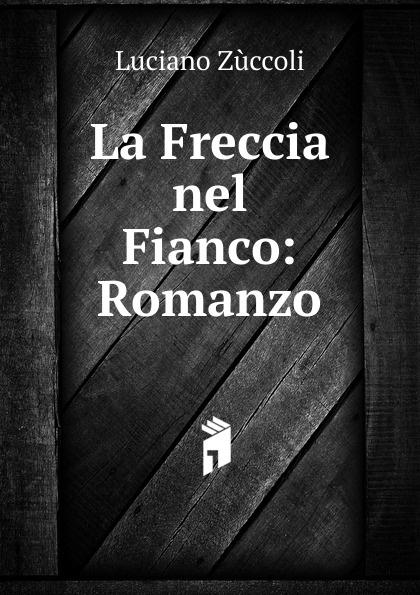цена Luciano Zùccoli La Freccia nel Fianco: Romanzo онлайн в 2017 году