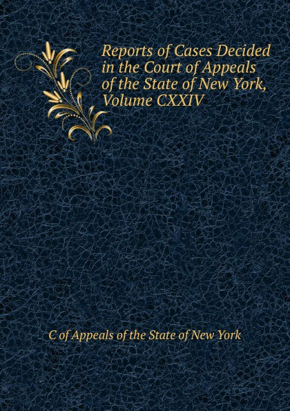 C of Appeals of the State of New York Reports of Cases Decided in the Court of Appeals of the State of New York, Volume CXXIV