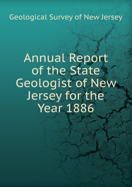 Geological Survey of New Jersey Annual Report of the State Geologist of New Jersey for the Year 1886