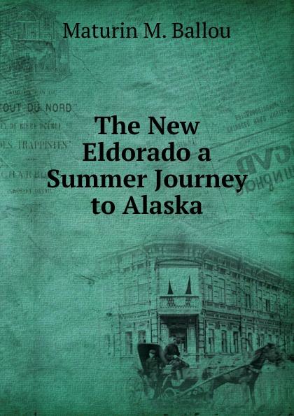 Maturin Murray Ballou The New Eldorado a Summer Journey to Alaska ballou maturin murray the new eldorado a summer journey to alaska