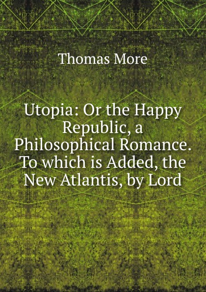 Thomas More Utopia: Or the Happy Republic, a Philosophical Romance. To which is Added, the New Atlantis, by Lord недорого