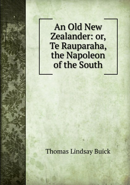Thomas Lindsay Buick An Old New Zealander: or, Te Rauparaha, the Napoleon of the South buick thomas lindsay the treaty of waitangi or how new zealand became a british colony