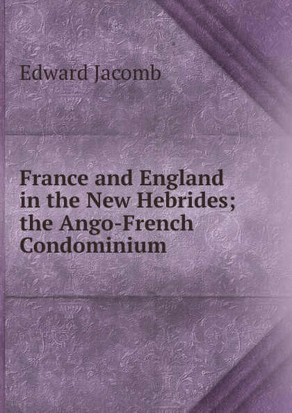 Edward Jacomb France and England in the New Hebrides; the Ango-French Condominium condominium