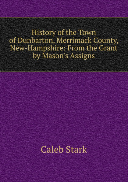 Caleb Stark History of the Town of Dunbarton, Merrimack County, New-Hampshire: From the Grant by Mason.s Assigns
