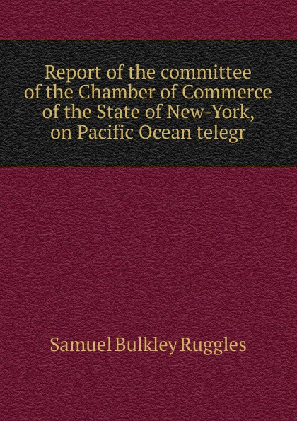 Samuel Bulkley Ruggles Report of the committee of the Chamber of Commerce of the State of New-York, on Pacific Ocean telegr ruggles of red gap