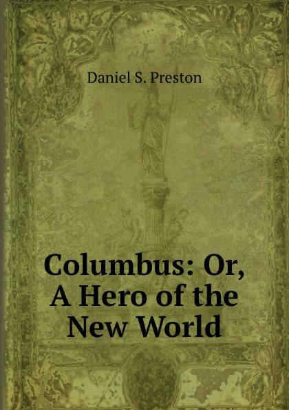 Daniel S. Preston Columbus: Or, A Hero of the New World