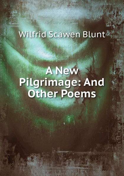 Wilfrid Scawen Blunt A New Pilgrimage: And Other Poems blunt wilfrid scawen satan absolved a victorian mystery