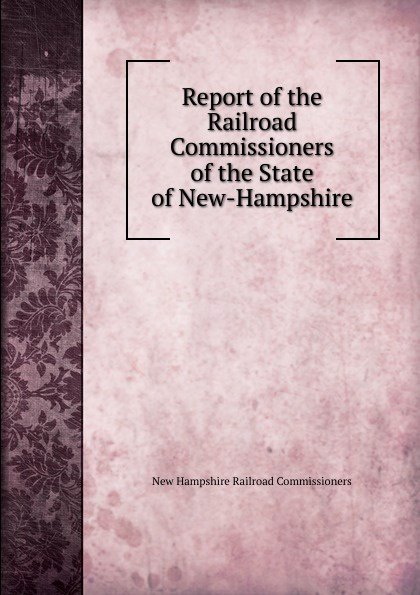 New Hampshire Railroad Commissioners Report of the Railroad Commissioners of the State of New-Hampshire