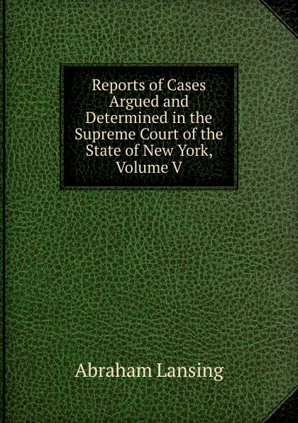 Abraham Lansing Reports of Cases Argued and Determined in the Supreme Court of the State of New York, Volume V