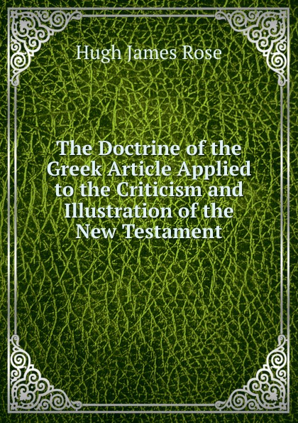 Hugh James Rose The Doctrine of the Greek Article Applied to the Criticism and Illustration of the New Testament недорого