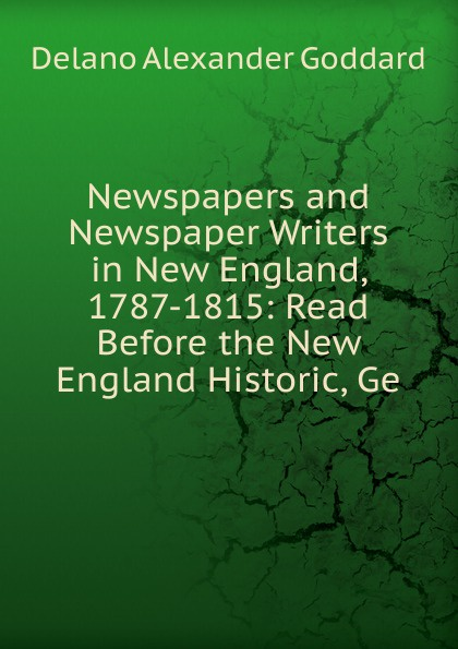 Delano Alexander Goddard Newspapers and Newspaper Writers in New England, 1787-1815: Read Before the New England Historic, Ge goddard harold clarke studies in new england transcendentalism