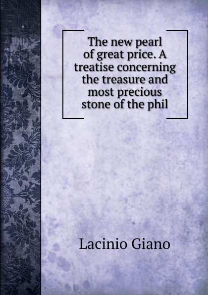 Lacinio Giano The new pearl of great price. A treatise concerning the treasure and most precious stone of the phil