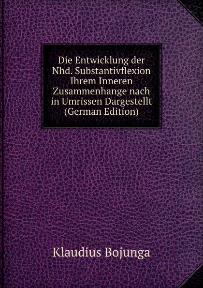 Klaudius Bojunga Die Entwicklung der Nhd. Substantivflexion Ihrem Inneren Zusammenhange nach in Umrissen Dargestellt (German Edition) nhd 2 1