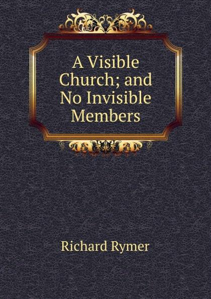 Richard Rymer A Visible Church; and No Invisible Members