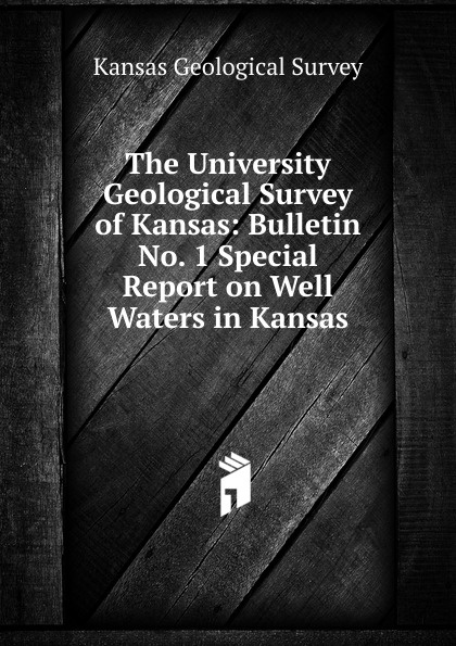 Kansas Geological Survey The University Geological Survey of Kansas: Bulletin No. 1 Special Report on Well Waters in Kansas