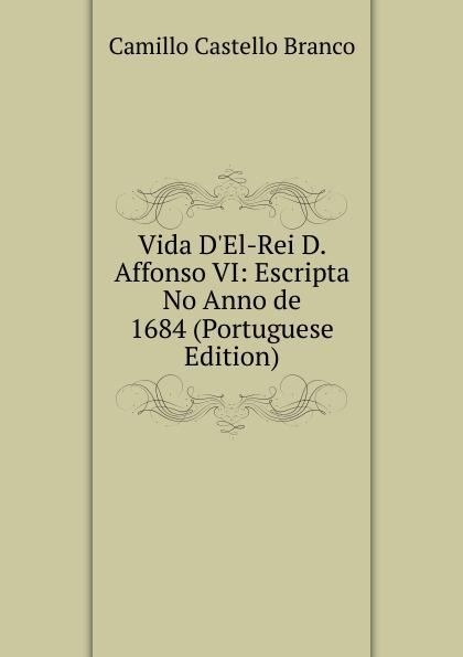 Camillo Castello Branco Vida D.El-Rei D. Affonso VI: Escripta No Anno de 1684 (Portuguese Edition) lemos seixas castello branco os frades