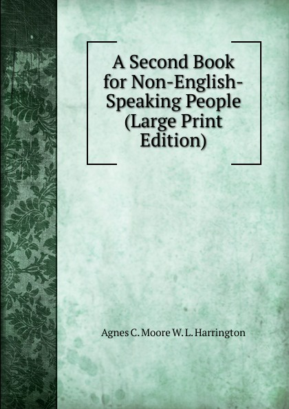 Agnes C. Moore W. L. Harrington A Second Book for Non-English-Speaking People (Large Print Edition)