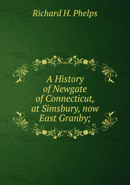 Richard H. Phelps A History of Newgate of Connecticut, at Simsbury, now East Granby; newgate newgate brix392ch