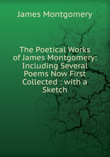 The Poetical Works of James Montgomery: Including Several Poems Now First Collected : with a Sketch