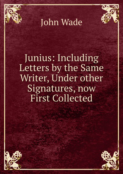 John Wade Junius: Including Letters by the Same Writer, Under other Signatures, now First Collected john wade the letters of junius vol 1