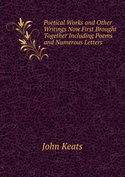 Keats John Poetical Works and Other Writings Now First Brought Together Including Poems and Numerous Letters