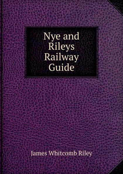 Фото - James Whitcomb Riley Nye and Rileys Railway Guide james whitcomb riley bill nye nye and riley s wit and humor large print edition