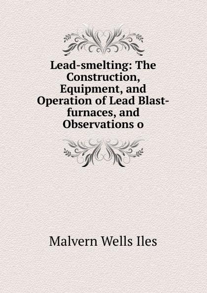 Malvern Wells Iles Lead-smelting: The Construction, Equipment, and Operation of Lead Blast-furnaces, and Observations o кеды malvern malvern ma121amtrg27