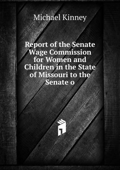Report of the Senate Wage Commission for Women and Children in the State of Missouri to the Senate o