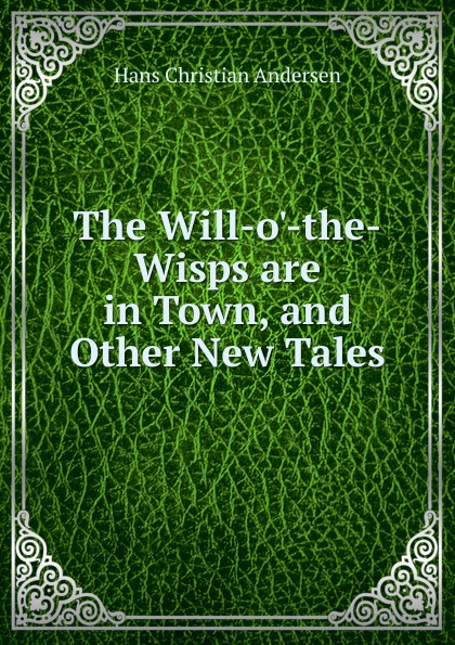 Ганс Христиан Андерсен The Will-o.-the-Wisps are in Town, and Other New Tales