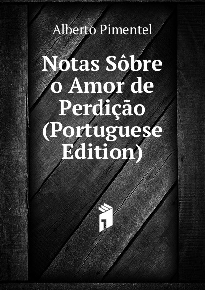 Alberto Pimentel Notas Sobre o Amor de Perdicao (Portuguese Edition) alberto pimentel o capote do snr praz