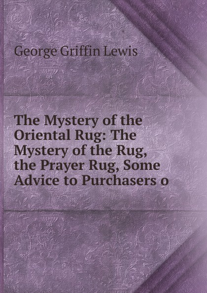 George Griffin Lewis The Mystery of the Oriental Rug: The Mystery of the Rug, the Prayer Rug, Some Advice to Purchasers o flannel skidproof bathroom rug with beach print