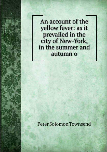 An account of the yellow fever: as it prevailed in the city of New-York, in the summer and autumn o