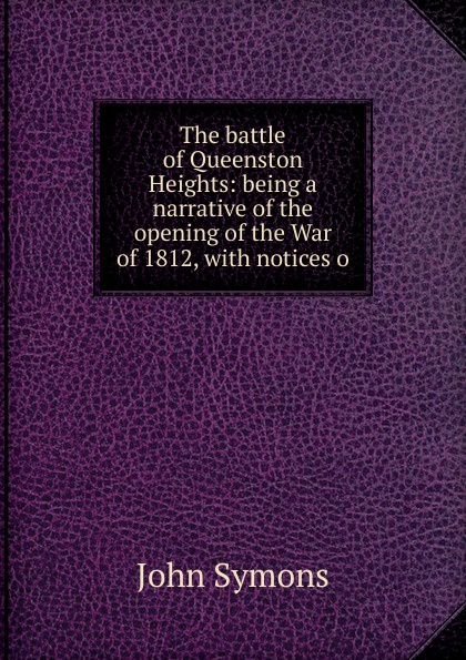 John Symons The battle of Queenston Heights: being a narrative of the opening of the War of 1812, with notices o