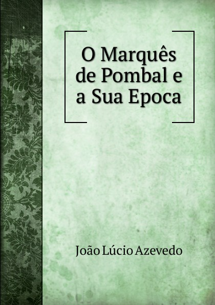 João Lúcio Azevedo O Marques de Pombal e a Sua Epoca joão lopes marques eesti ilu välimääraja