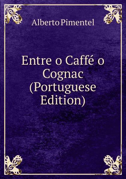 Alberto Pimentel Entre o Caffe o Cognac (Portuguese Edition) alberto pimentel a praca nova