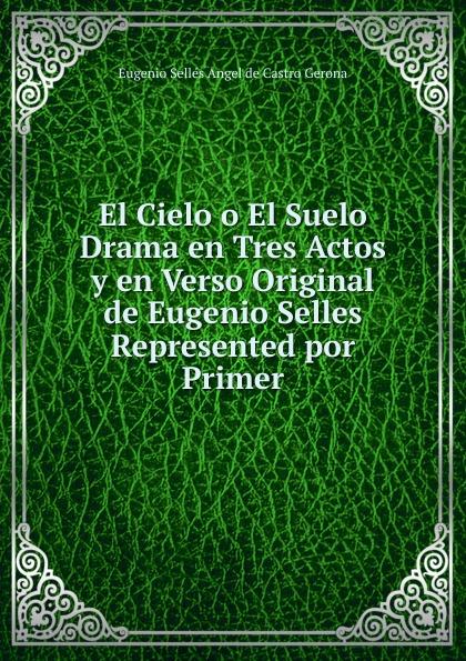 Eugenio Sellés Angel de Castro Gerona El Cielo o El Suelo Drama en Tres Actos y en Verso Original de Eugenio Selles Represented por Primer eugenio oneghin