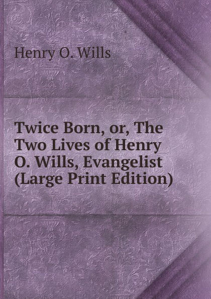цена Henry O. Wills Twice Born, or, The Two Lives of Henry O. Wills, Evangelist (Large Print Edition) онлайн в 2017 году