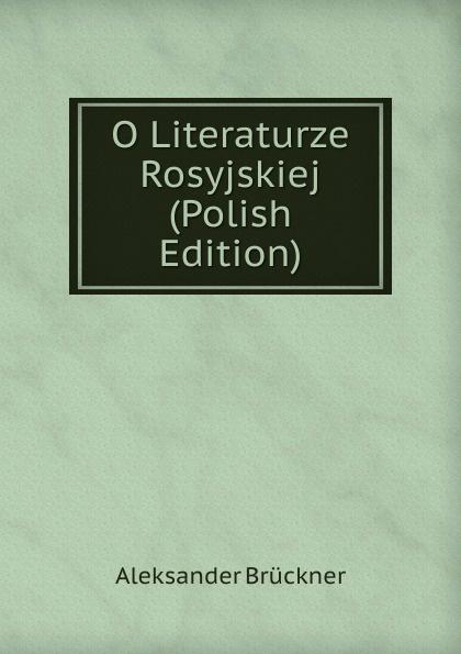 Aleksander Brückner O Literaturze Rosyjskiej (Polish Edition) aleksander brückner russische literatur german edition