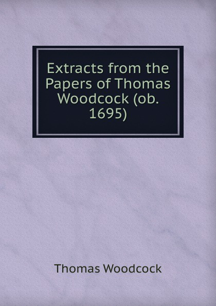 Extracts from the Papers of Thomas Woodcock (ob. 1695)