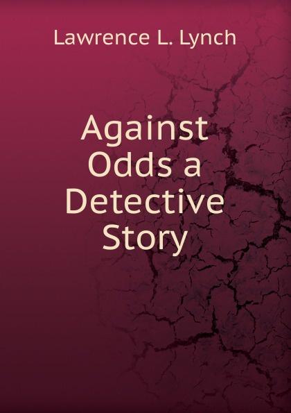лучшая цена Lawrence L. Lynch Against Odds a Detective Story