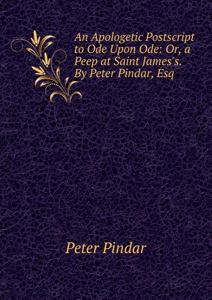 Peter Pindar An Apologetic Postscript to Ode Upon Ode: Or, a Peep at Saint James.s. By Peter Pindar, Esq peep ehasalu hullu munga päevik
