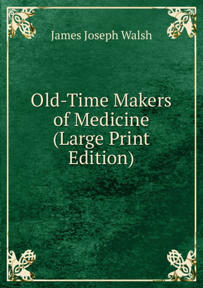 James Joseph Walsh Old-Time Makers of Medicine (Large Print Edition)