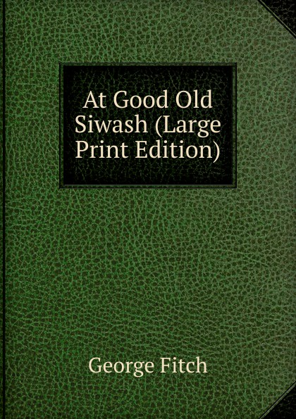 George Fitch At Good Old Siwash (Large Print Edition) fitch george hamlin comfort found in good old books