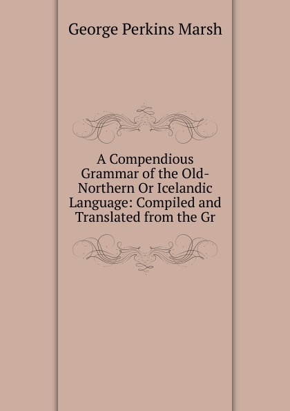 George Perkins Marsh A Compendious Grammar of the Old-Northern Or Icelandic Language: Compiled and Translated from the Gr george bayldon an elementary grammar of the old norse or icelandic language