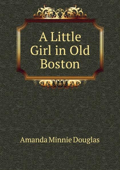 Amanda Minnie Douglas A Little Girl in Old Boston douglas amanda m a little girl in old san francisco