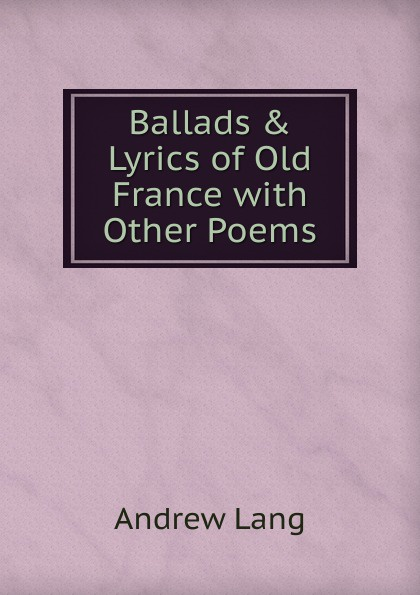 Andrew Lang Ballads . Lyrics of Old France with Other Poems free shipping 10pcs mb43418