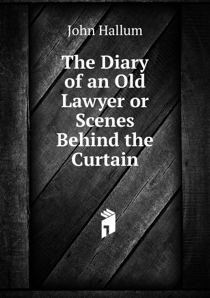 John Hallum The Diary of an Old Lawyer or Scenes Behind the Curtain behind the curtain