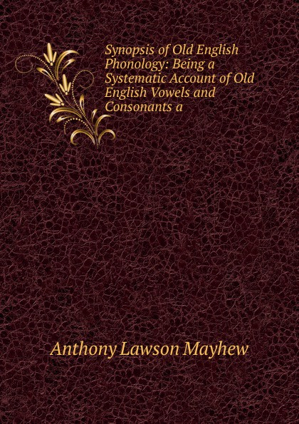 Anthony Lawson Mayhew Synopsis of Old English Phonology: Being a Systematic Account of Old English Vowels and Consonants a mehmet yavas applied english phonology