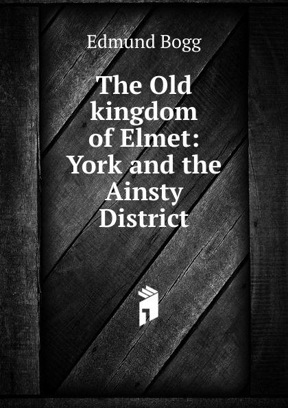 Edmund Bogg The Old kingdom of Elmet: York and the Ainsty District edmund bogg the old kingdom of elmet