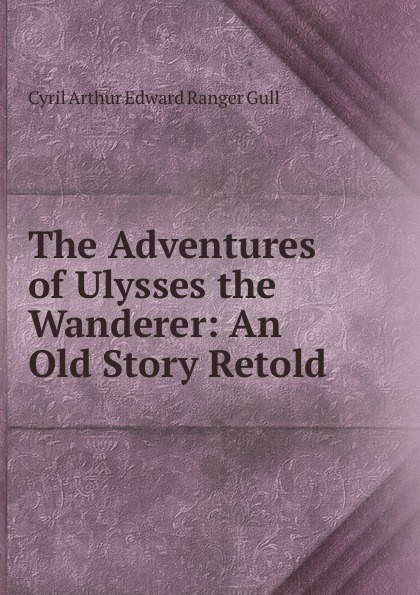 Cyril Arthur Edward Ranger Gull The Adventures of Ulysses the Wanderer: An Old Story Retold.